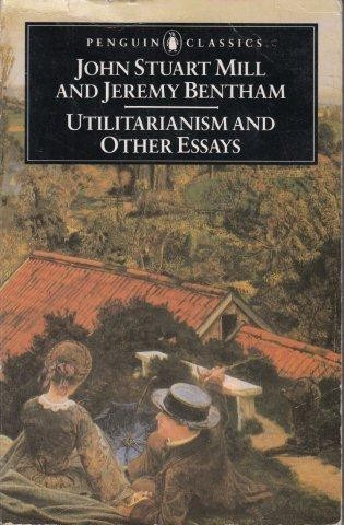 mill john stuart jeremy bentham utilitarianism and other essays  mill john stuart jeremy bentham utilitarianism and other essays penguin classics