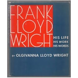 Frank Lloyd Wright - His Life, his Work,His Words
