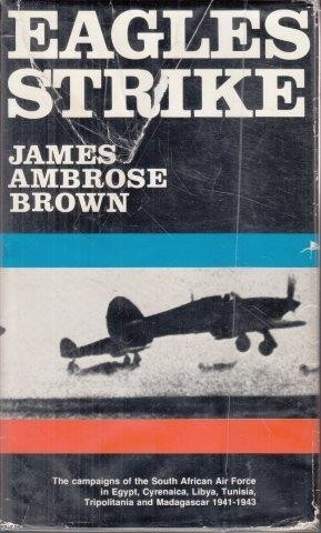 Eagles Strike: The Campaigns of the SAAF in Egypt, Cyrenaica, Libya, Tunisia, Tripolitania and Madagascar, 1941-1943, Brown, James Ambrose