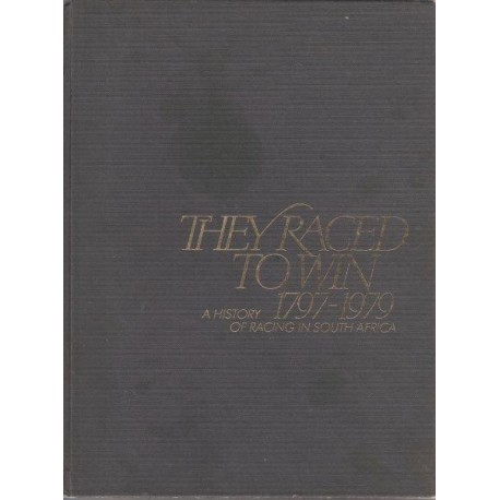 They Raced to Win A History of Racing in South Africa 1797-1979