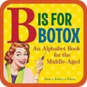 B Is for Botox - An Alphabet Book for the Middle-Aged