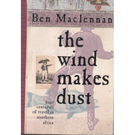 The Wind Makes Dust: Four Centuries Of Travel In Southern Africa: Four Centuries Of Travel In South Africa