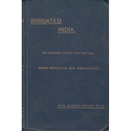 Irrigated India: An Australian View of India and Ceylon Their Irrigation and Agriculture