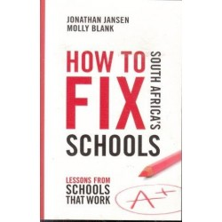 How To Fix South Africa's Schools - Lessons From Schools That Work (Signed)