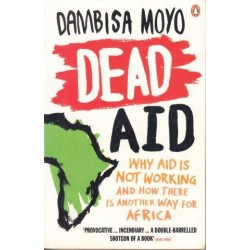 Dead Aid. Why Aid is Not Working and how there is another way for Africa