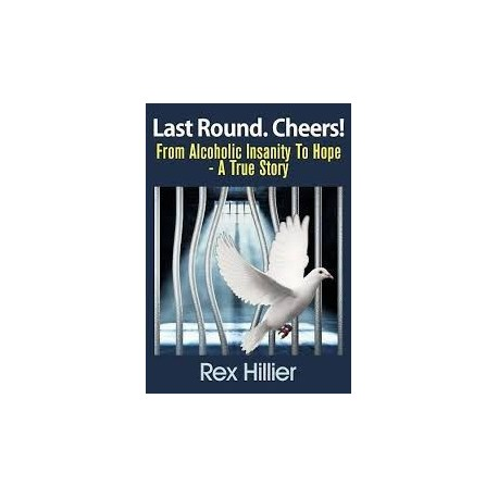 Last Round. Cheers! From Alcoholic Insanity to Hope. A True Story