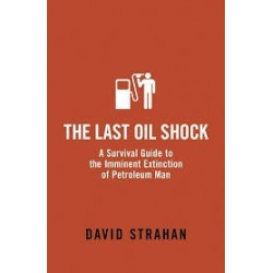 The Last Oil Shock - A Survival Guide to the Imminent Extinction of Petroleum Man