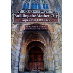 Building the Mother City - Cape Town 1880-1930  In the Steps of A.B.Reid, Master Builder and City Councillor