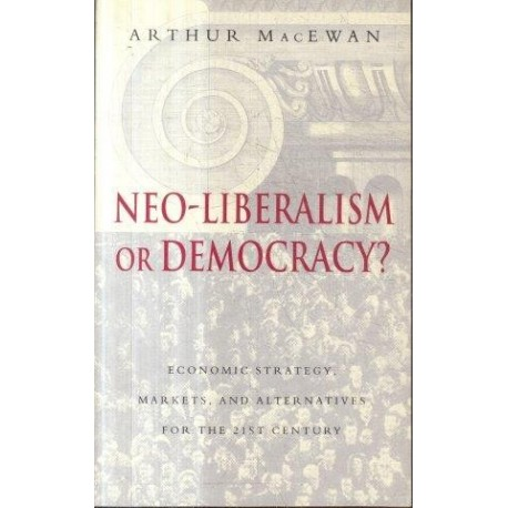 Neo-Liberalism or Democracy? Economic Strategy, Markets, and Alternatives for the 21st Century
