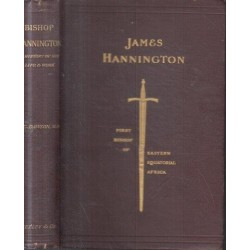 James Hannington: First Bishop of Eastern Equatorial Africa: A History of His Life and Work 1847-1885