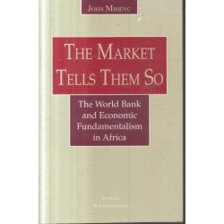 The Market Tells Them So: The World Bank and Economic Fundamentalism in Africa